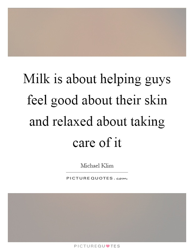 Milk is about helping guys feel good about their skin and relaxed about taking care of it Picture Quote #1
