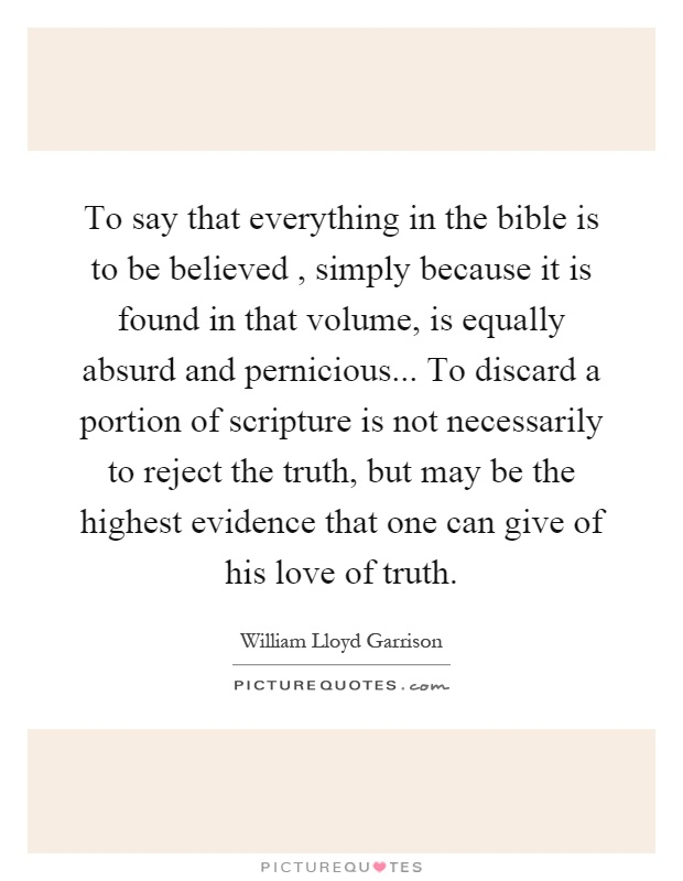 To say that everything in the bible is to be believed, simply because it is found in that volume, is equally absurd and pernicious... To discard a portion of scripture is not necessarily to reject the truth, but may be the highest evidence that one can give of his love of truth Picture Quote #1