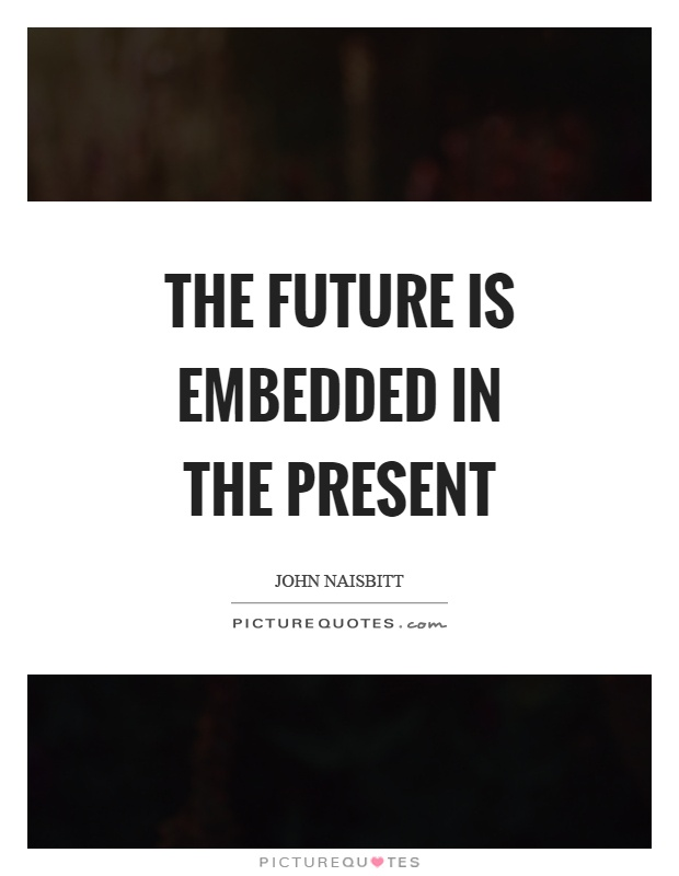 The future is embedded in the present Picture Quote #1