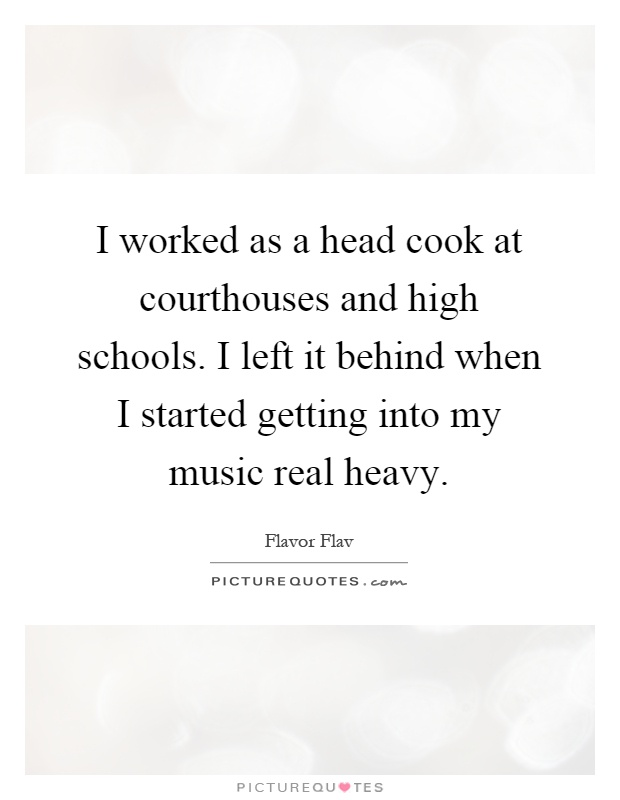 I worked as a head cook at courthouses and high schools. I left it behind when I started getting into my music real heavy Picture Quote #1