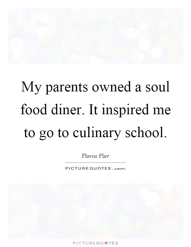My parents owned a soul food diner. It inspired me to go to culinary school Picture Quote #1