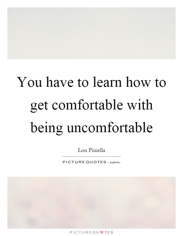 You have to learn how to get comfortable with being uncomfortable Picture Quote #1
