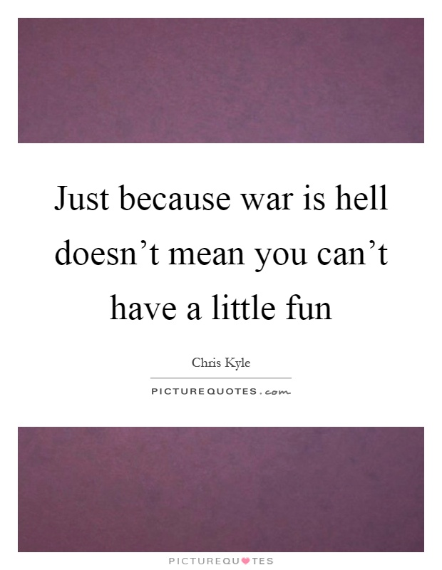 Just because war is hell doesn't mean you can't have a little fun Picture Quote #1