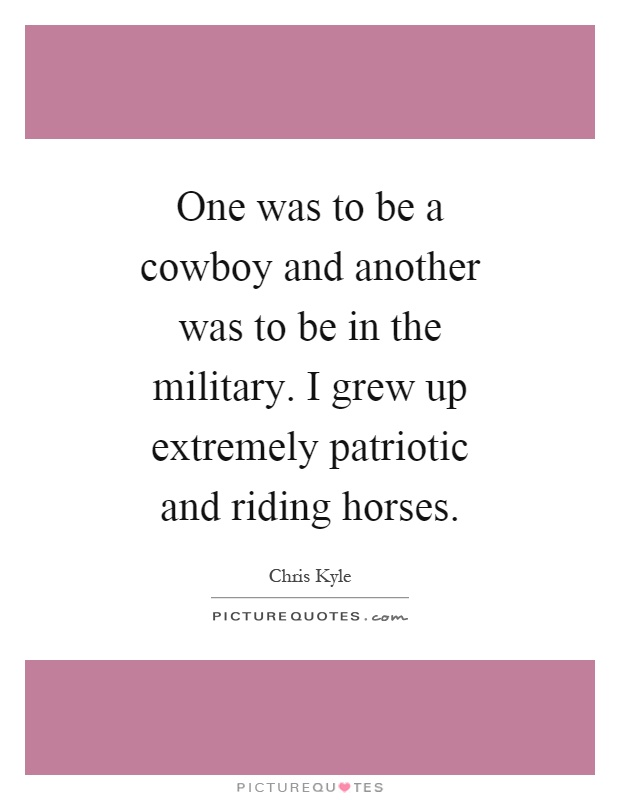 One was to be a cowboy and another was to be in the military. I grew up extremely patriotic and riding horses Picture Quote #1