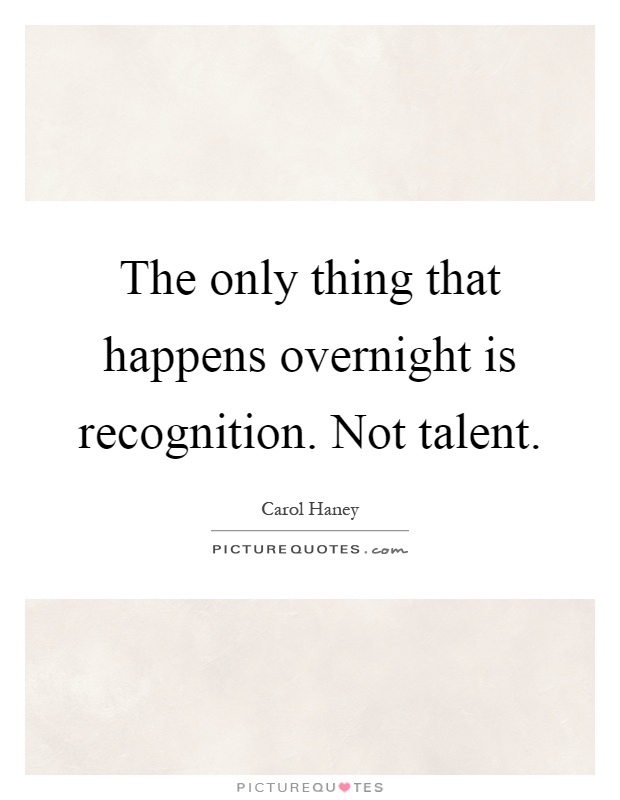 The only thing that happens overnight is recognition. Not talent Picture Quote #1