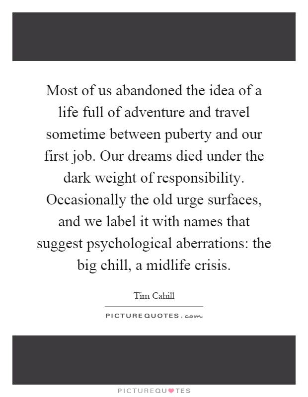 Most of us abandoned the idea of a life full of adventure and travel sometime between puberty and our first job. Our dreams died under the dark weight of responsibility. Occasionally the old urge surfaces, and we label it with names that suggest psychological aberrations: the big chill, a midlife crisis Picture Quote #1