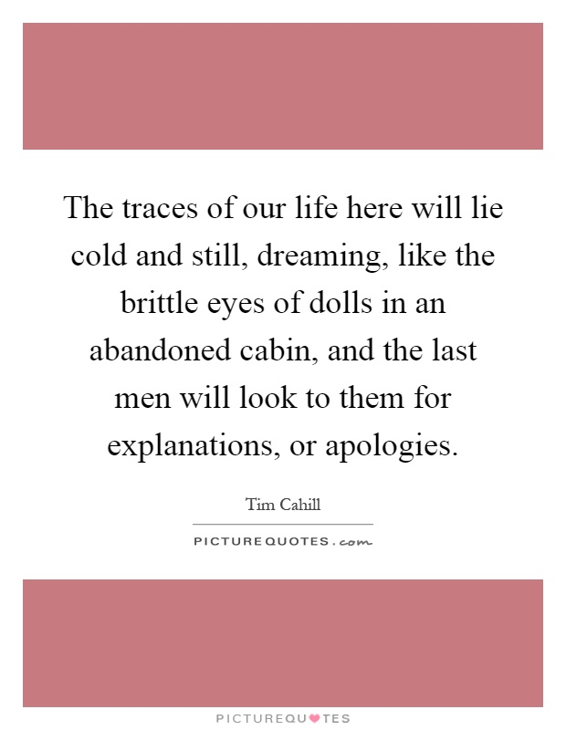 The traces of our life here will lie cold and still, dreaming, like the brittle eyes of dolls in an abandoned cabin, and the last men will look to them for explanations, or apologies Picture Quote #1
