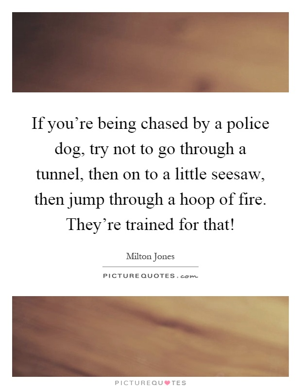 If you're being chased by a police dog, try not to go through a tunnel, then on to a little seesaw, then jump through a hoop of fire. They're trained for that! Picture Quote #1