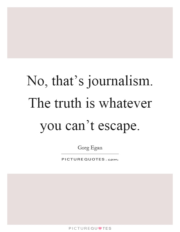 No, that's journalism. The truth is whatever you can't escape Picture Quote #1