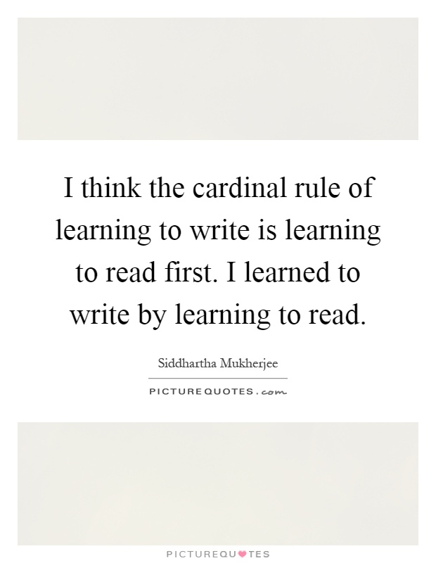 I think the cardinal rule of learning to write is learning to read first. I learned to write by learning to read Picture Quote #1