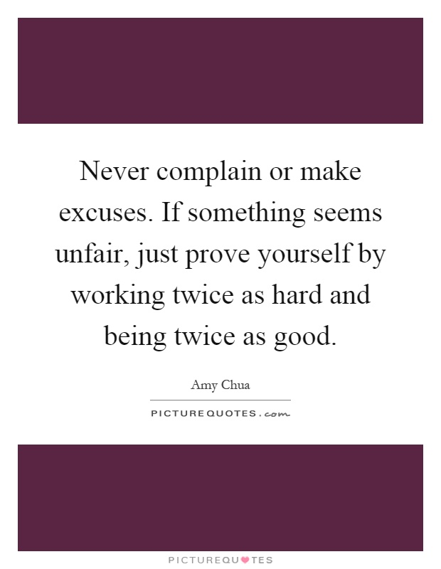 Never complain or make excuses. If something seems unfair, just prove yourself by working twice as hard and being twice as good Picture Quote #1