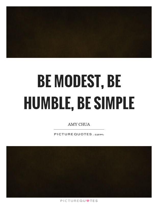 Be modest, be humble, be simple Picture Quote #1