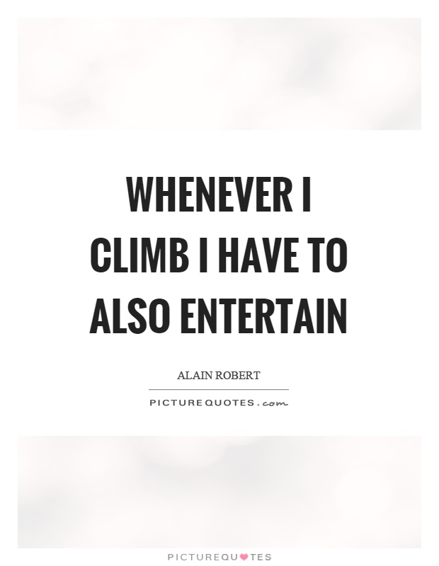 Whenever I climb I have to also entertain Picture Quote #1