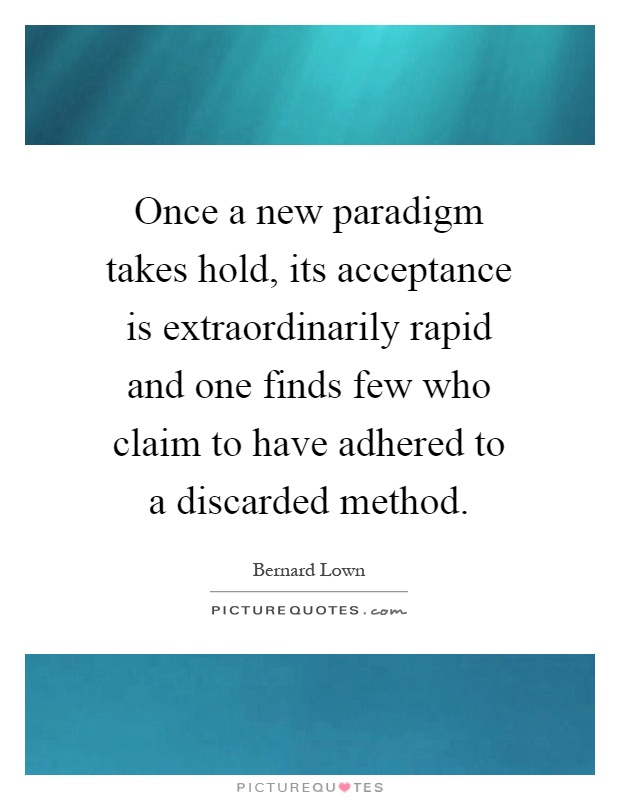 Once a new paradigm takes hold, its acceptance is extraordinarily rapid and one finds few who claim to have adhered to a discarded method Picture Quote #1