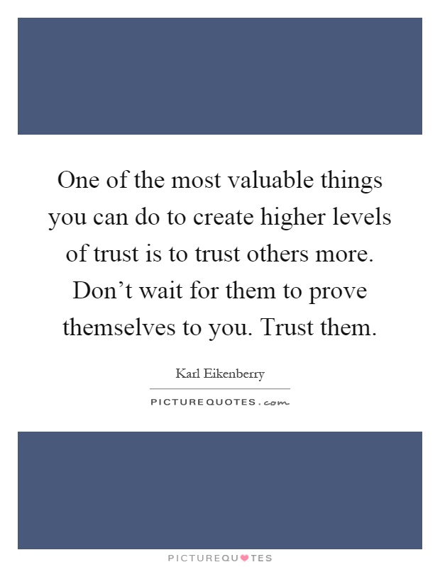 One of the most valuable things you can do to create higher levels of trust is to trust others more. Don't wait for them to prove themselves to you. Trust them Picture Quote #1