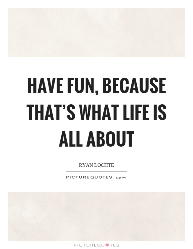 Have Fun, Because Thatu0027s What Life Is All About Picture Quote #1