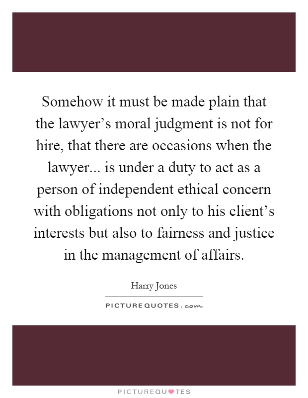 Somehow it must be made plain that the lawyer's moral judgment is not for hire, that there are occasions when the lawyer... is under a duty to act as a person of independent ethical concern with obligations not only to his client's interests but also to fairness and justice in the management of affairs Picture Quote #1