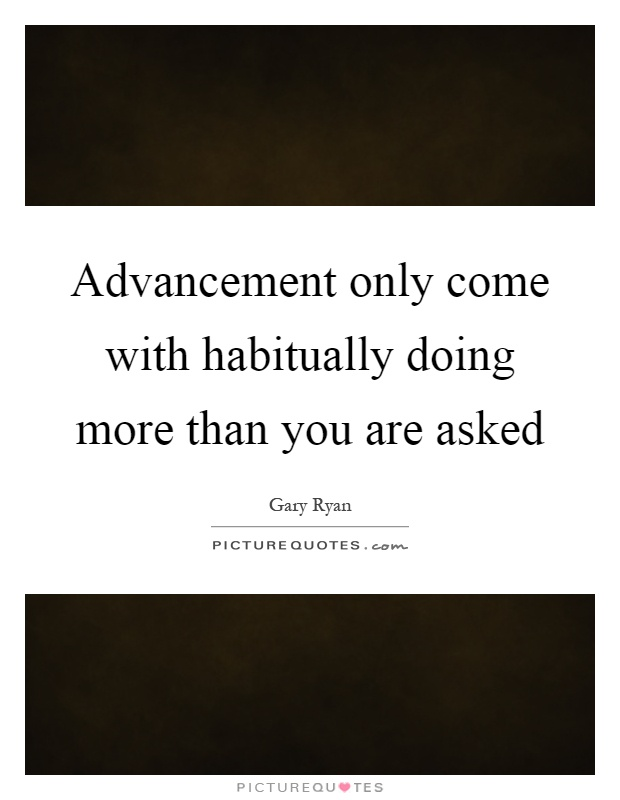 Advancement only come with habitually doing more than you are asked Picture Quote #1