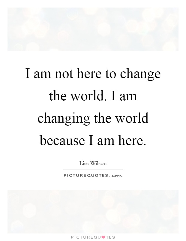 I am not here to change the world. I am changing the world because I am here Picture Quote #1