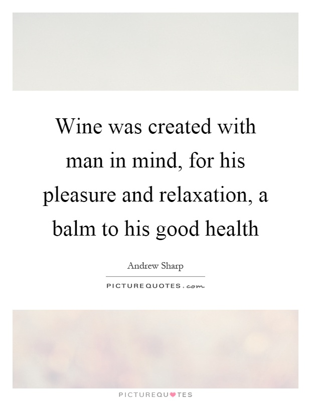 Wine was created with man in mind, for his pleasure and relaxation, a balm to his good health Picture Quote #1