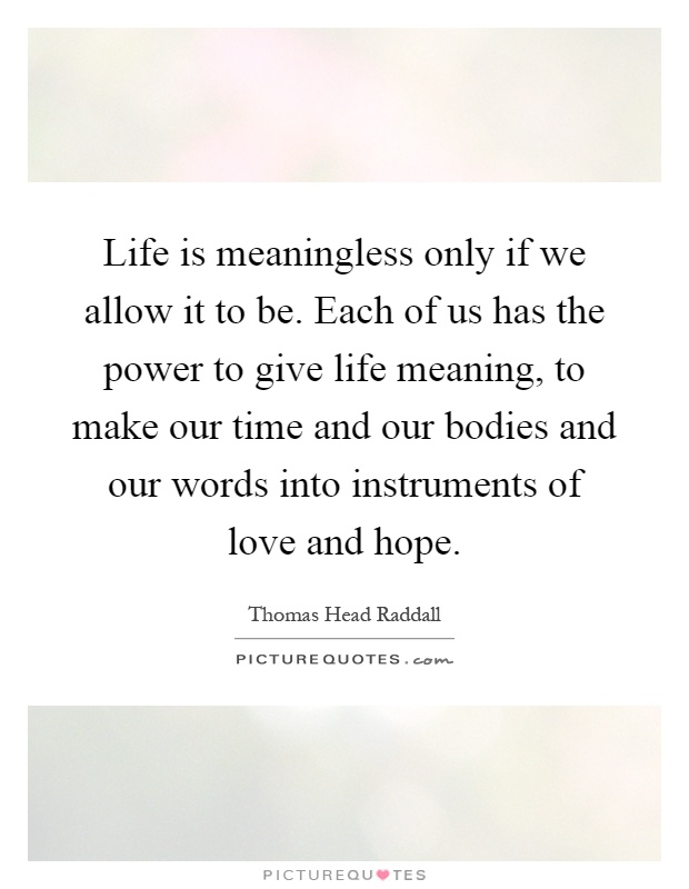 Life is meaningless only if we allow it to be. Each of us has the power to give life meaning, to make our time and our bodies and our words into instruments of love and hope Picture Quote #1