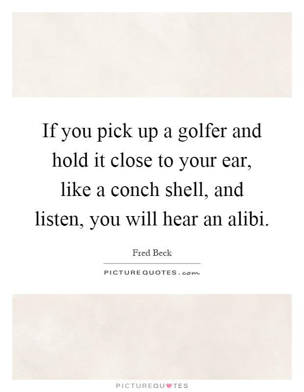 If you pick up a golfer and hold it close to your ear, like a conch shell, and listen, you will hear an alibi Picture Quote #1