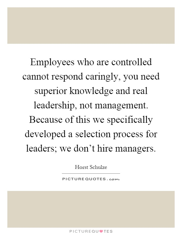 Employees who are controlled cannot respond caringly, you need superior knowledge and real leadership, not management. Because of this we specifically developed a selection process for leaders; we don't hire managers Picture Quote #1
