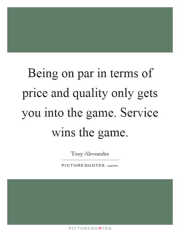 Being on par in terms of price and quality only gets you into the game. Service wins the game Picture Quote #1