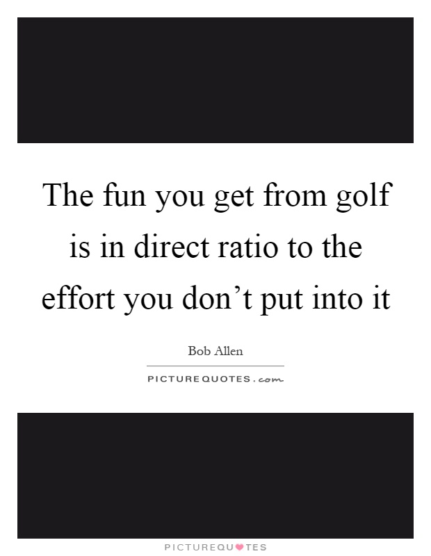 The fun you get from golf is in direct ratio to the effort you don't put into it Picture Quote #1