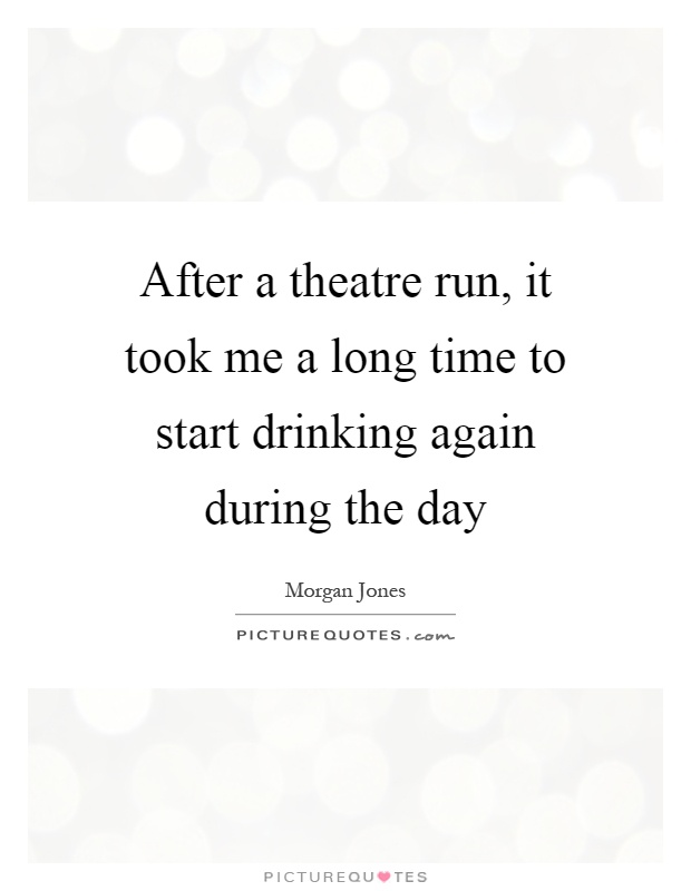 After a theatre run, it took me a long time to start drinking again during the day Picture Quote #1