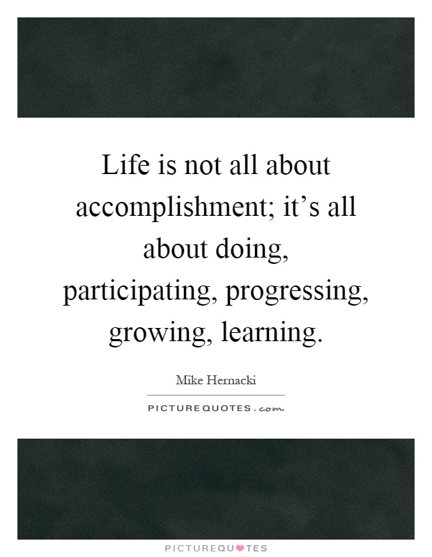 Life is not all about accomplishment; it's all about doing, participating, progressing, growing, learning Picture Quote #1