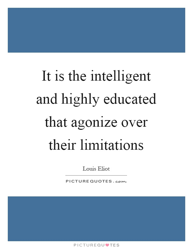 It is the intelligent and highly educated that agonize over their limitations Picture Quote #1