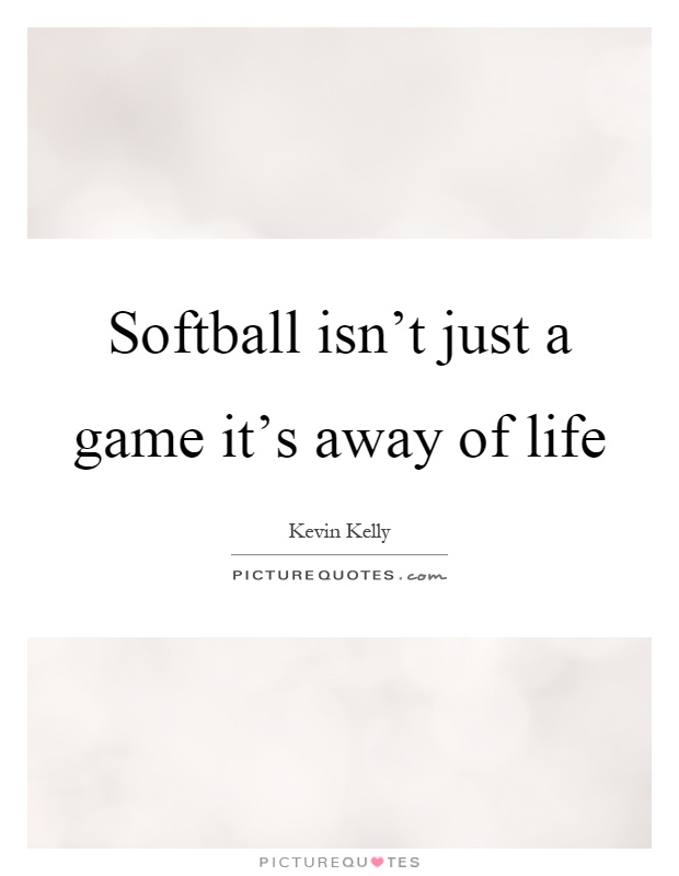 Softball Isnu0027t Just A Game Itu0027s Away Of Life Picture Quote #1