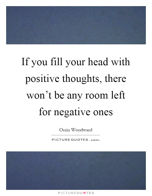 If you fill your head with positive thoughts, there won't be any room left for negative ones Picture Quote #1