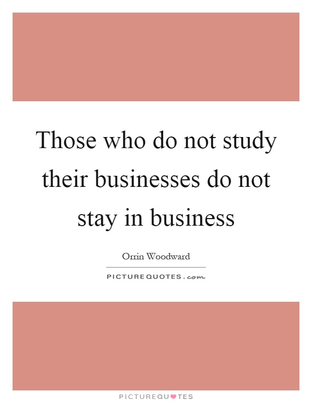 Those who do not study their businesses do not stay in business Picture Quote #1