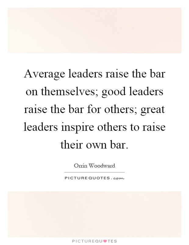 Average leaders raise the bar on themselves; good leaders raise the bar for others; great leaders inspire others to raise their own bar Picture Quote #1