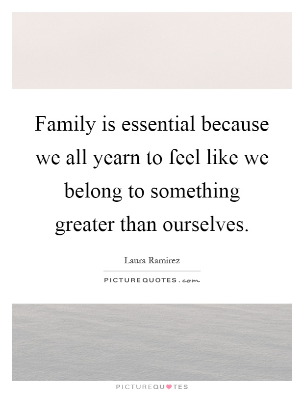 Family is essential because we all yearn to feel like we belong to something greater than ourselves Picture Quote #1