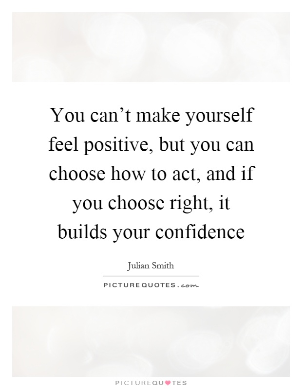 You can't make yourself feel positive, but you can choose how to act, and if you choose right, it builds your confidence Picture Quote #1