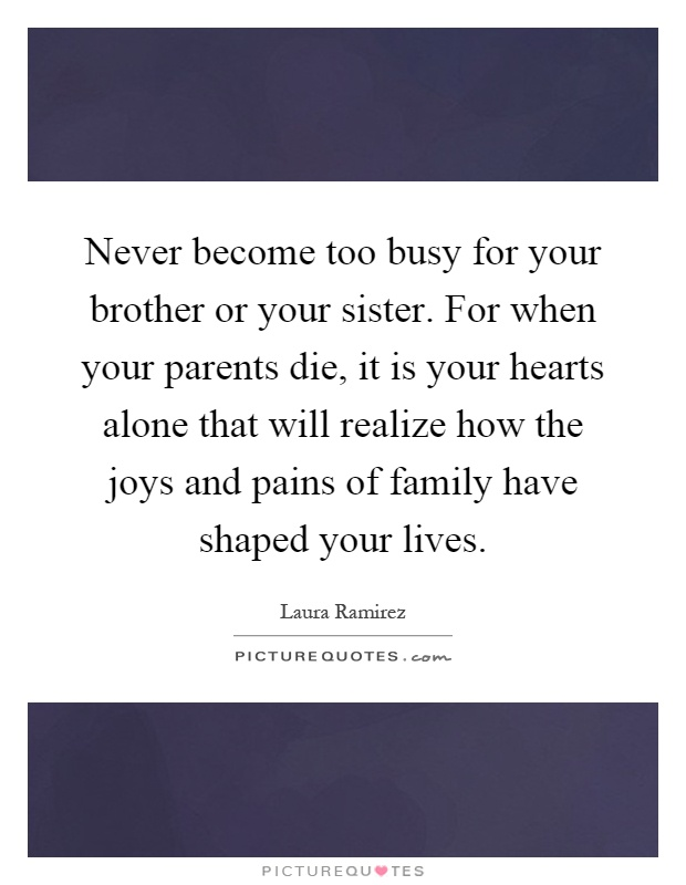Never become too busy for your brother or your sister. For when your parents die, it is your hearts alone that will realize how the joys and pains of family have shaped your lives Picture Quote #1