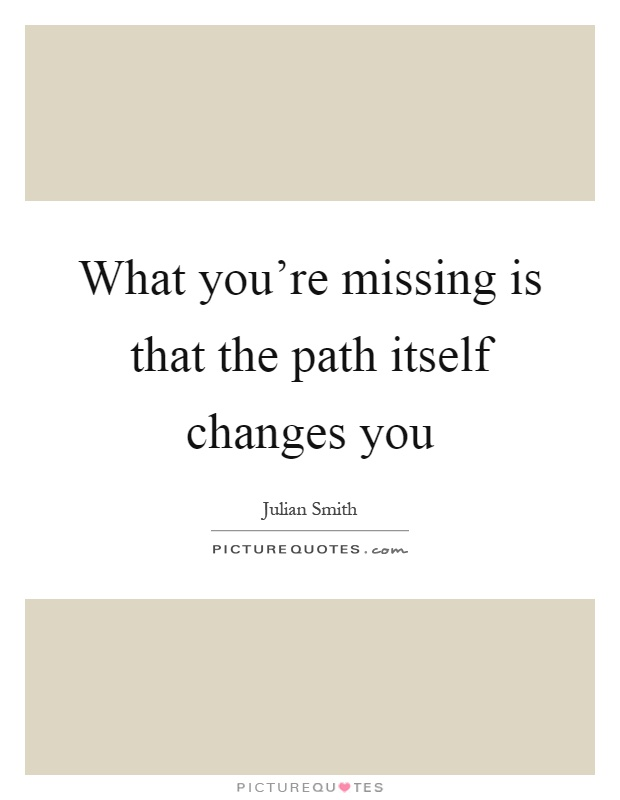 What you're missing is that the path itself changes you Picture Quote #1