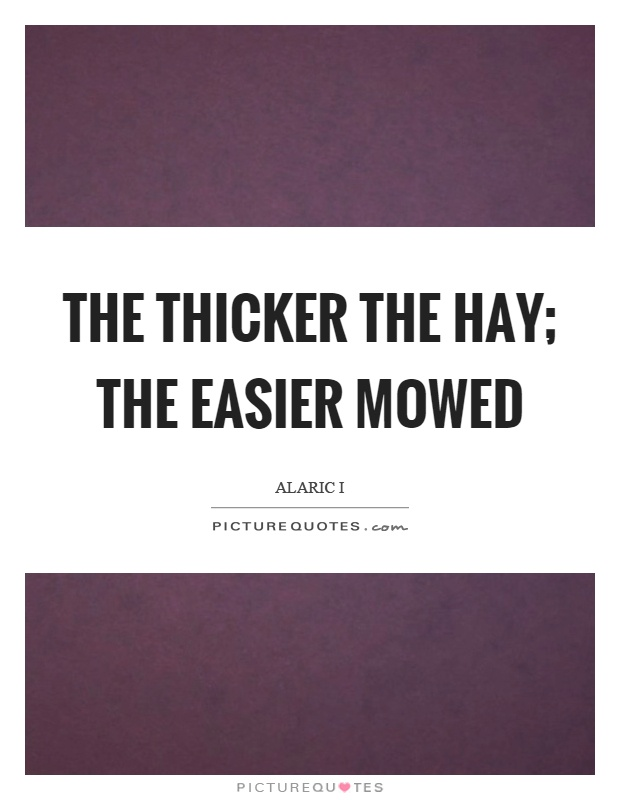 The thicker the hay; the easier mowed Picture Quote #1