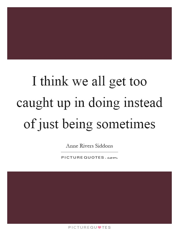 I think we all get too caught up in doing instead of just being sometimes Picture Quote #1