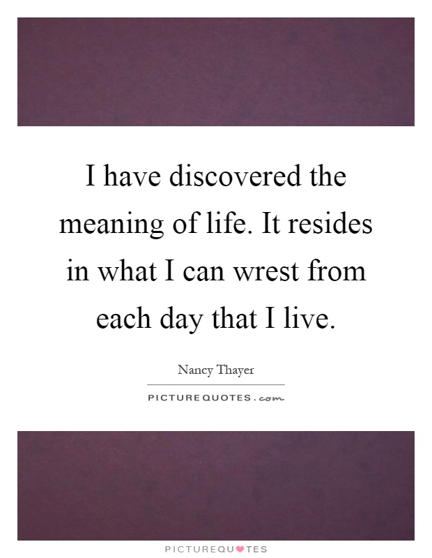 I have discovered the meaning of life. It resides in what I can wrest from each day that I live Picture Quote #1