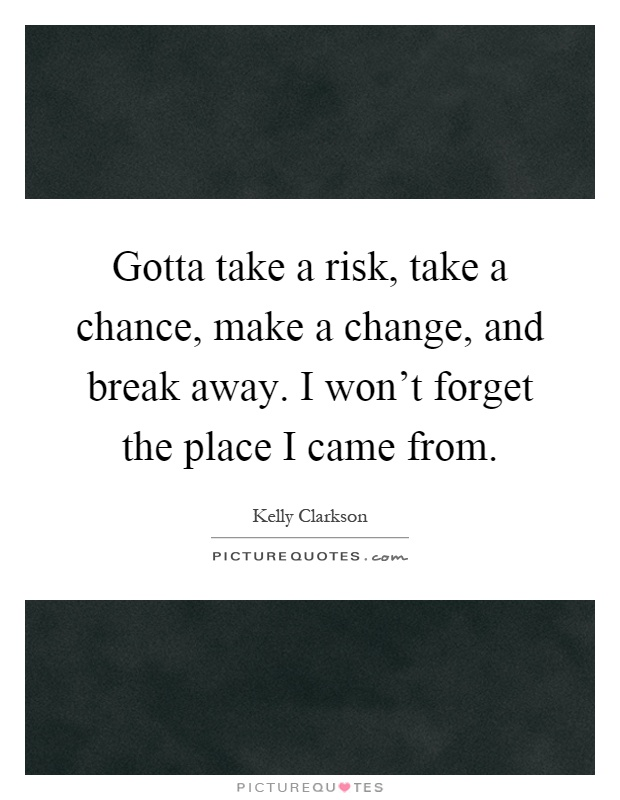 Gotta take a risk, take a chance, make a change, and break away. I won't forget the place I came from Picture Quote #1