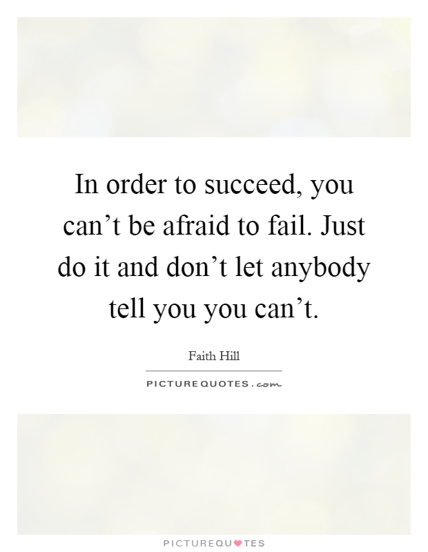 In order to succeed, you can't be afraid to fail. Just do it and don't let anybody tell you you can't Picture Quote #1
