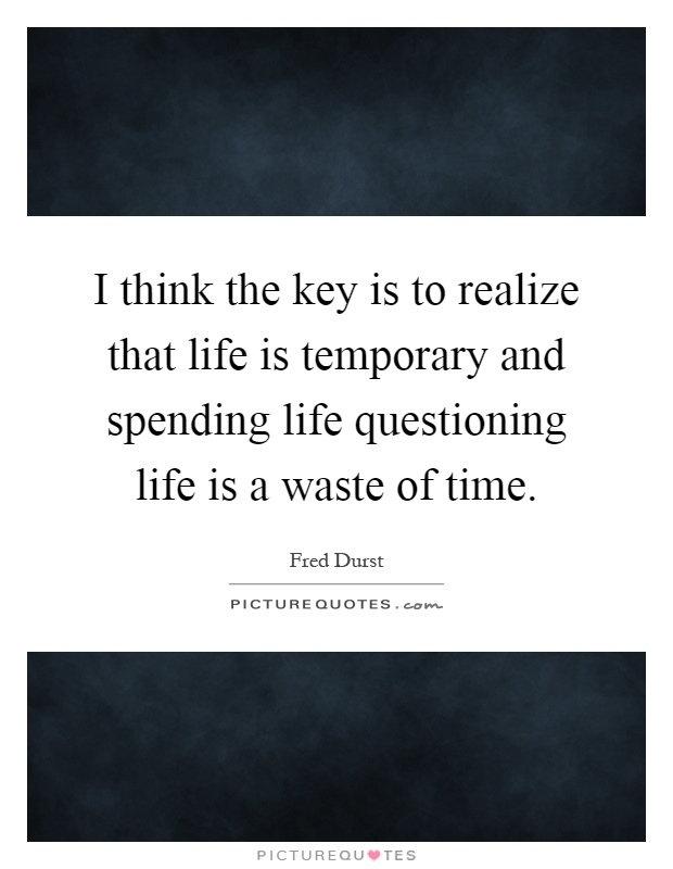 I think the key is to realize that life is temporary and spending life questioning life is a waste of time Picture Quote #1