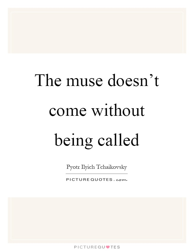 The muse doesn't come without being called Picture Quote #1
