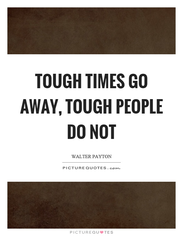 Tough times go away, tough people do not Picture Quote #1