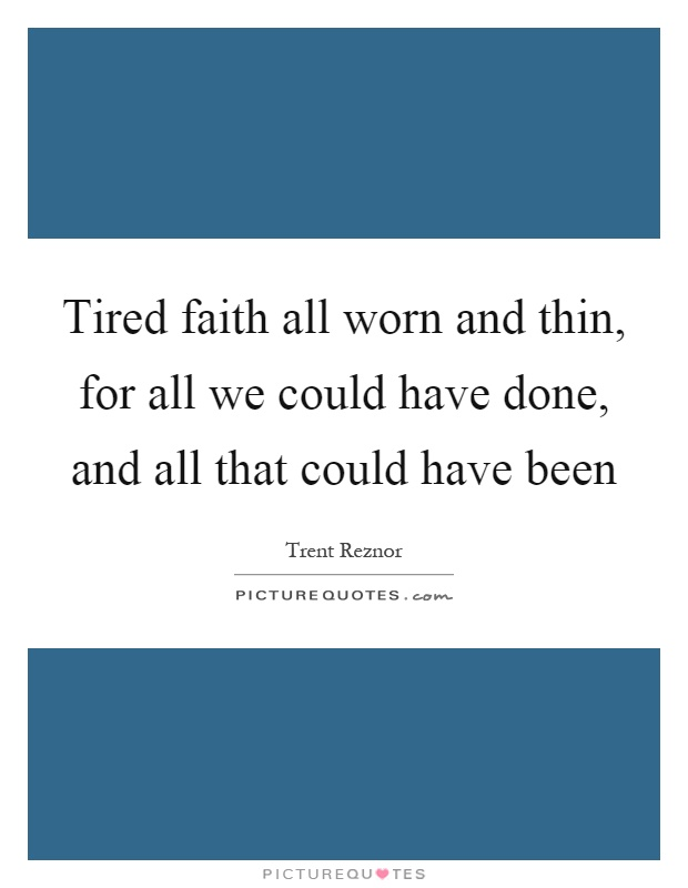 Tired faith all worn and thin, for all we could have done, and all that could have been Picture Quote #1
