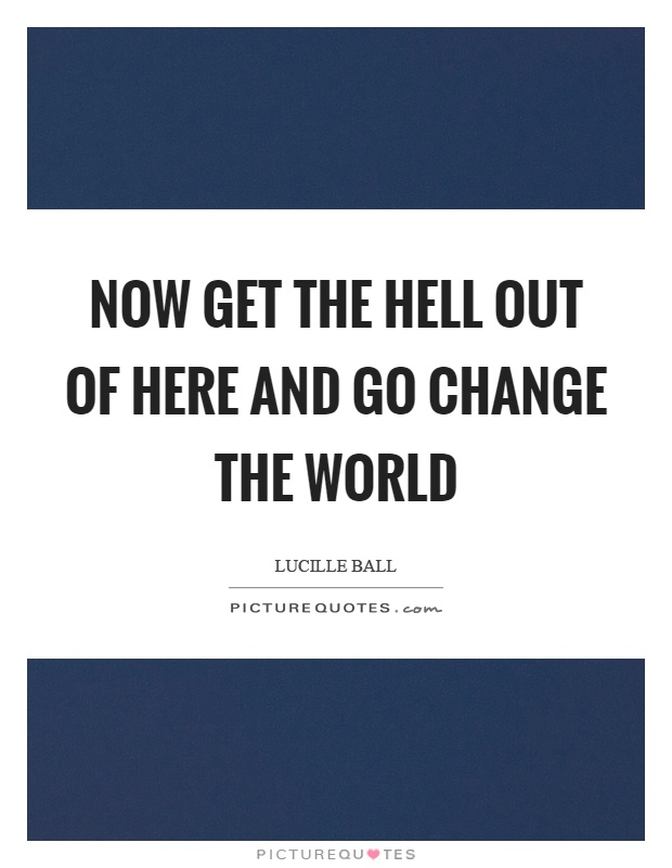 Now get the hell out of here and go change the world Picture Quote #1